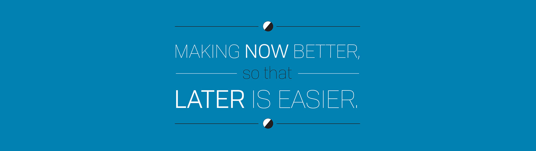 Making Now Better So That Later Is Easier